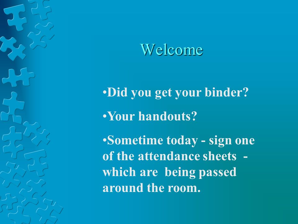 Welcome Did you get your binder. Your handouts.
