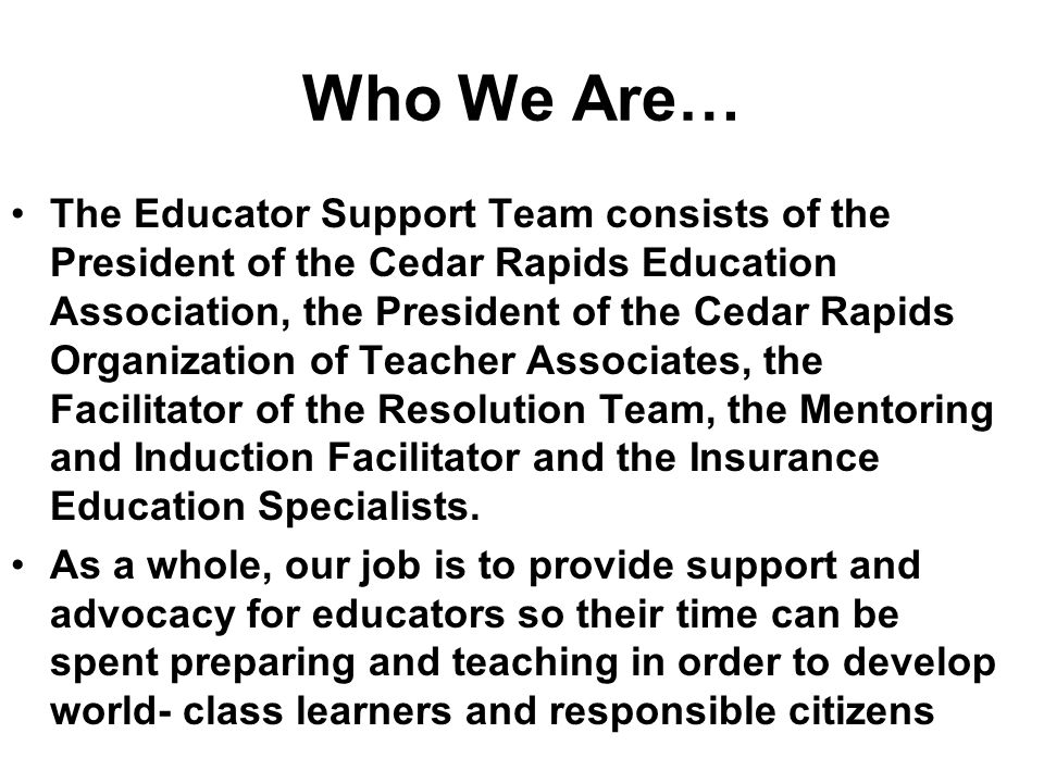 Who We Are… The Educator Support Team consists of the President of the Cedar Rapids Education Association, the President of the Cedar Rapids Organization of Teacher Associates, the Facilitator of the Resolution Team, the Mentoring and Induction Facilitator and the Insurance Education Specialists.