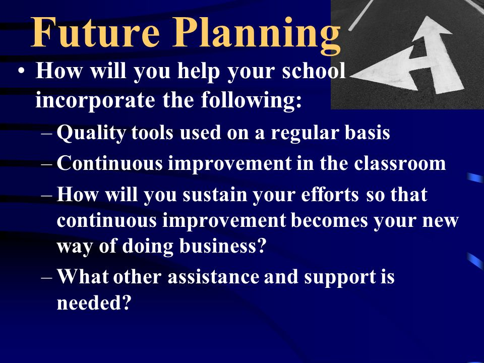 How will you help your school incorporate the following: –Quality tools used on a regular basis –Continuous improvement in the classroom –How will you sustain your efforts so that continuous improvement becomes your new way of doing business.