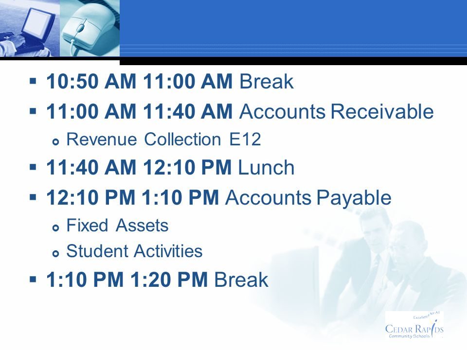 11:00 AM 11:40 AM Accounts Receivable Revenue Collection E12 11:40 AM 12:10 PM Lunch 12:10 PM 1:10 PM Accounts Payable Fixed Assets Student Activities 1:10 PM 1:20 PM Break