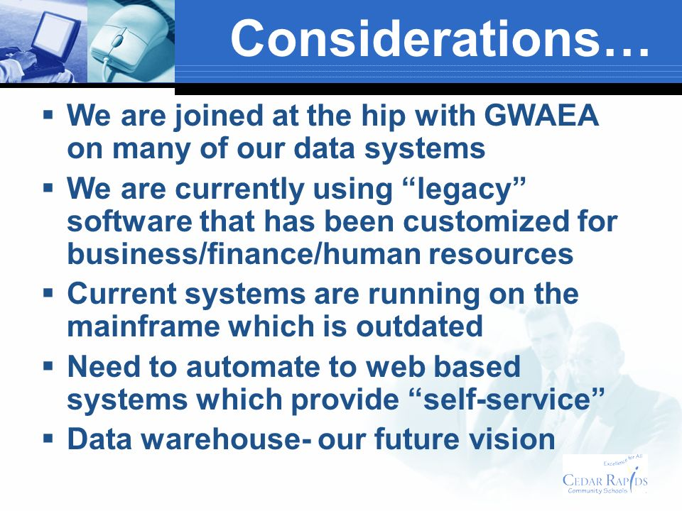 Considerations… We are joined at the hip with GWAEA on many of our data systems We are currently using legacy software that has been customized for business/finance/human resources Current systems are running on the mainframe which is outdated Need to automate to web based systems which provide self-service Data warehouse- our future vision