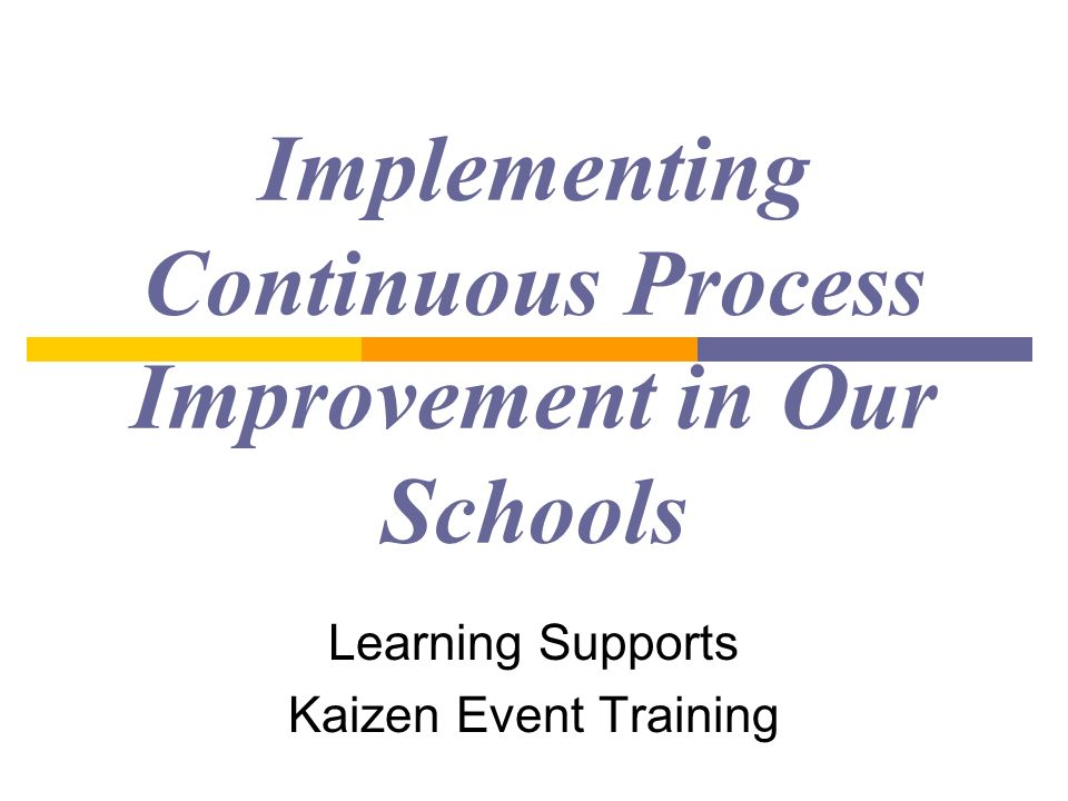 Implementing Continuous Process Improvement in Our Schools Learning Supports Kaizen Event Training