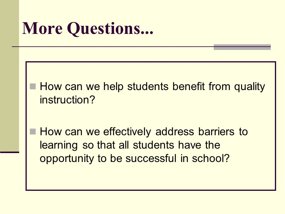 More Questions... How can we help students benefit from quality instruction? How can we effectively address barriers to learning so that all students