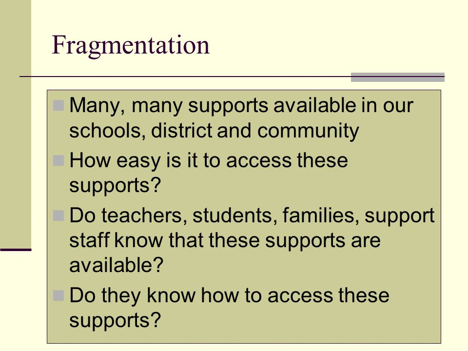 Fragmentation Many, many supports available in our schools, district and community How easy is it to access these supports? Do teachers, students, fam