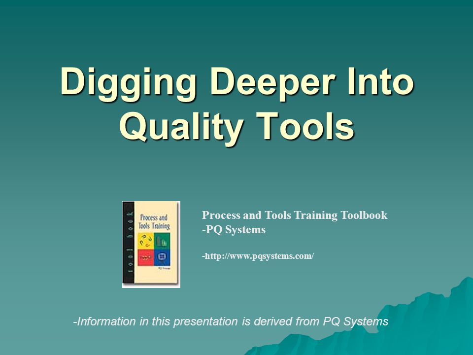 Digging Deeper Into Quality Tools Process and Tools Training Toolbook -PQ Systems -http://www.pqsystems.com/ -Information in this presentation is deri