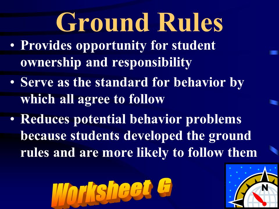 Ground Rules Provides opportunity for student ownership and responsibility Serve as the standard for behavior by which all agree to follow Reduces pot