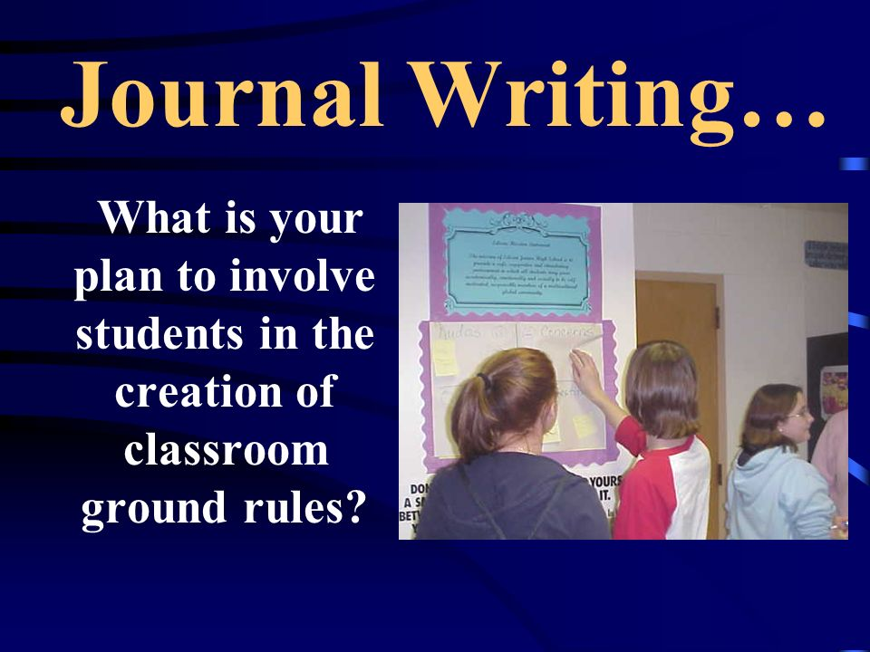Journal Writing… What is your plan to involve students in the creation of classroom ground rules?