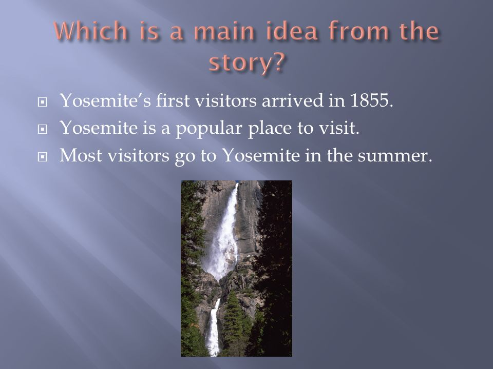 Yosemites first visitors arrived in 1855. Yosemite is a popular place to visit. Most visitors go to Yosemite in the summer.