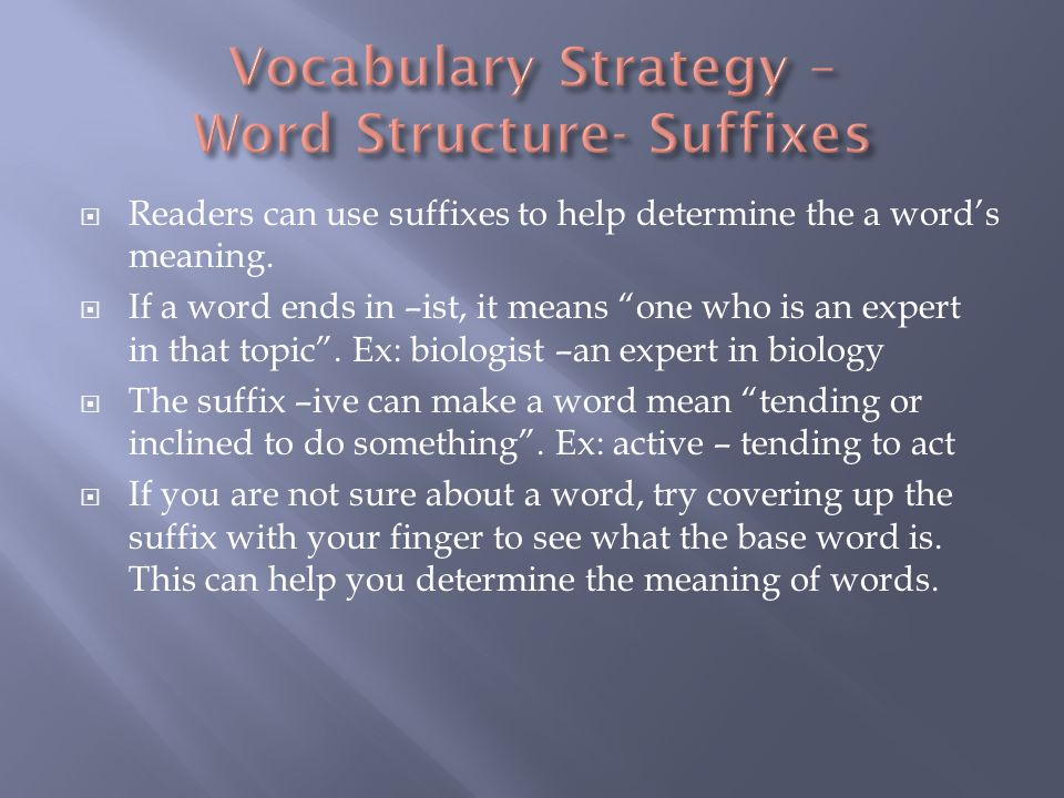 Readers can use suffixes to help determine the a words meaning. If a word ends in –ist, it means one who is an expert in that topic. Ex: biologist –an