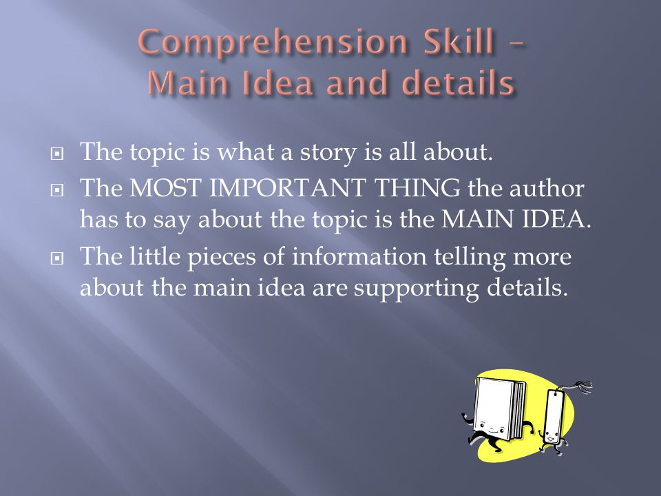 The topic is what a story is all about. The MOST IMPORTANT THING the author has to say about the topic is the MAIN IDEA. The little pieces of informat