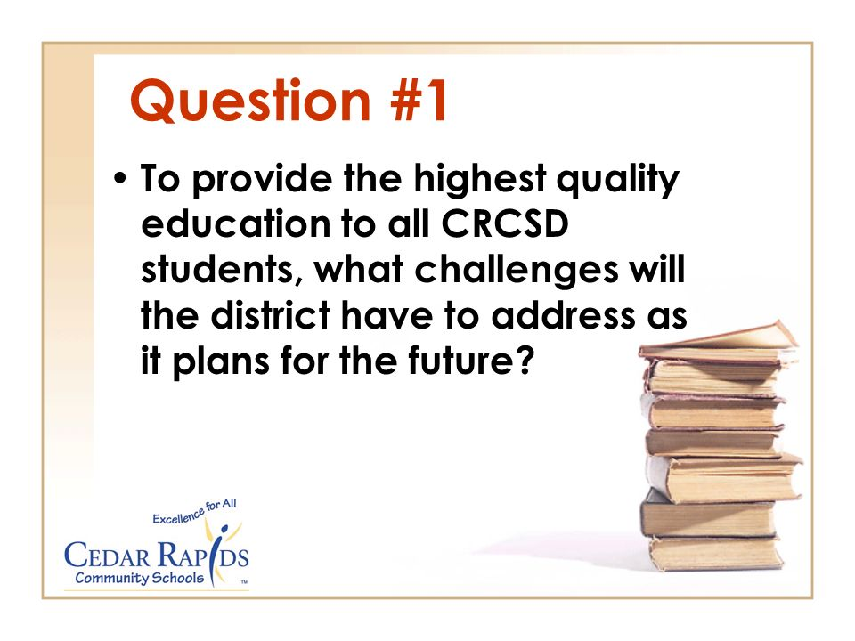 Question #1 To provide the highest quality education to all CRCSD students, what challenges will the district have to address as it plans for the future