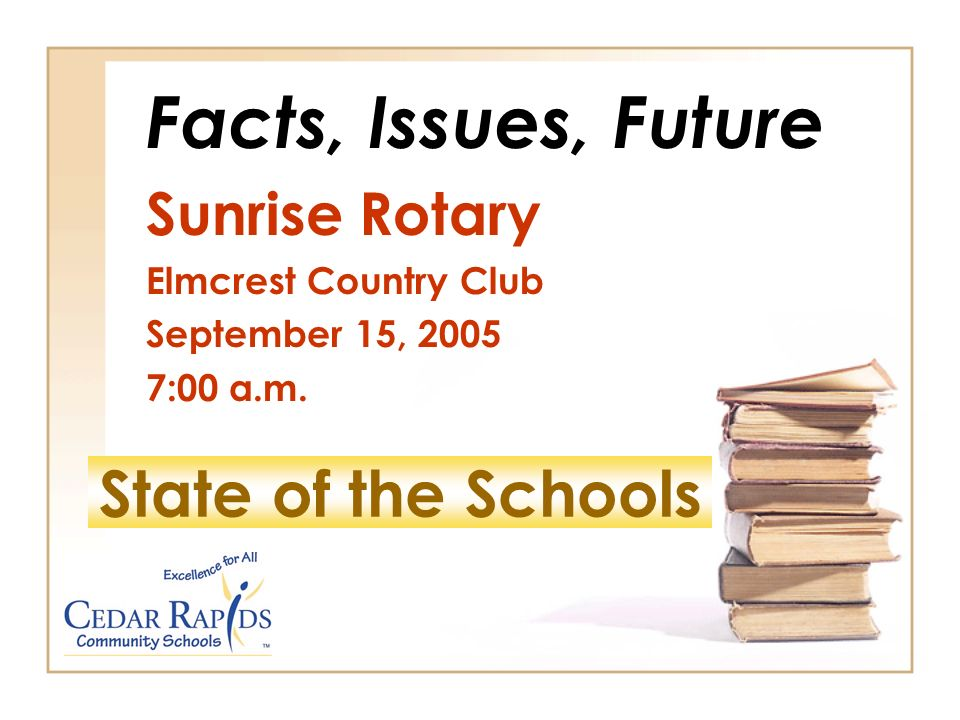 State of the Schools Facts, Issues, Future Sunrise Rotary Elmcrest Country Club September 15, :00 a.m.
