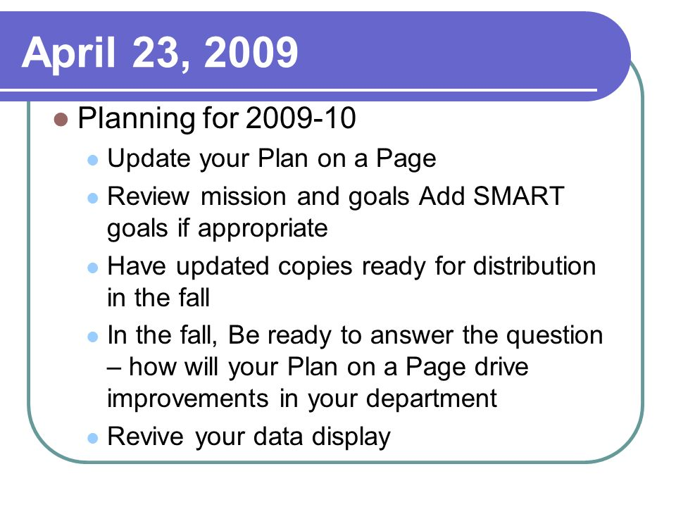 April 23, 2009 Planning for 2009-10 Update your Plan on a Page Review mission and goals Add SMART goals if appropriate Have updated copies ready for distribution in the fall In the fall, Be ready to answer the question – how will your Plan on a Page drive improvements in your department Revive your data display