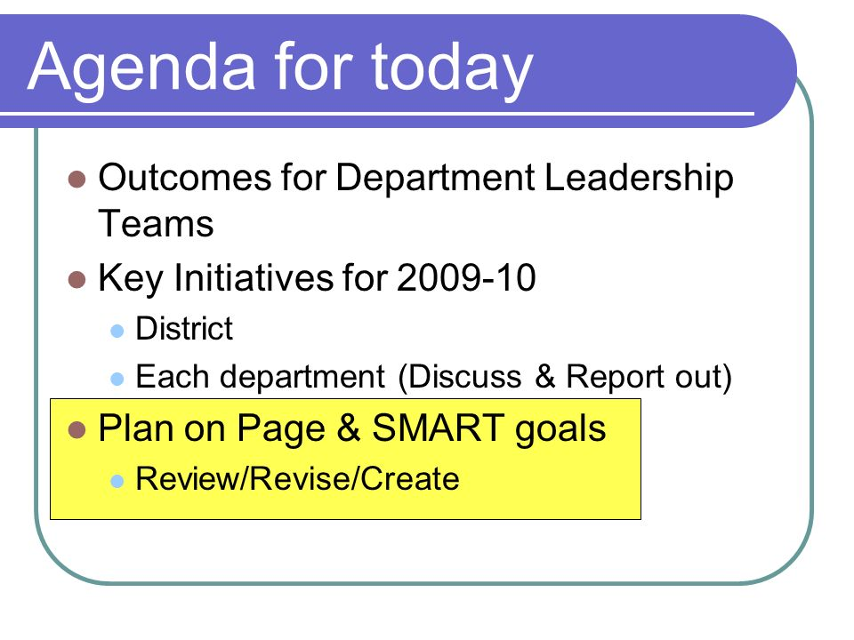 Agenda for today Outcomes for Department Leadership Teams Key Initiatives for 2009-10 District Each department (Discuss & Report out) Plan on Page & SMART goals Review/Revise/Create