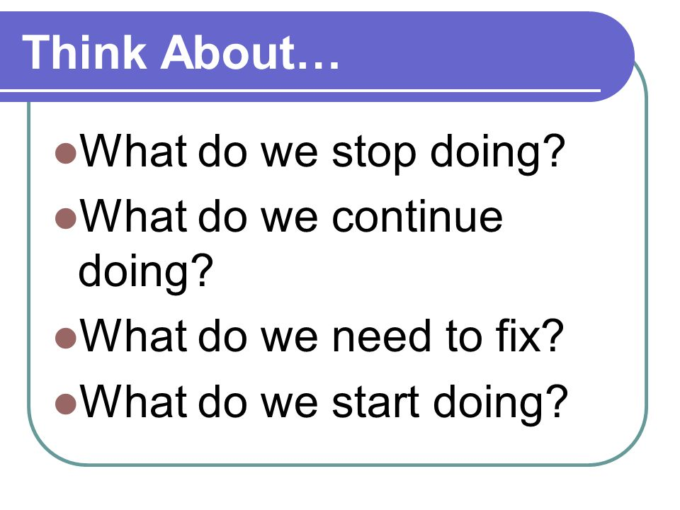 Think About… What do we stop doing. What do we continue doing.