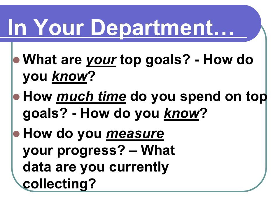 In Your Department… What are your top goals. - How do you know.