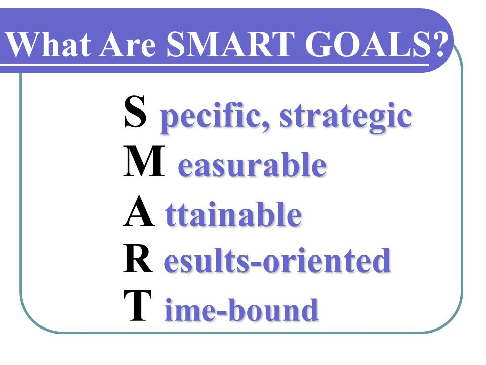 What Are SMART GOALS? S p pp pecific, strategic M e ee easurable A t tt ttainable R e ee esults-oriented T i ii ime-bound
