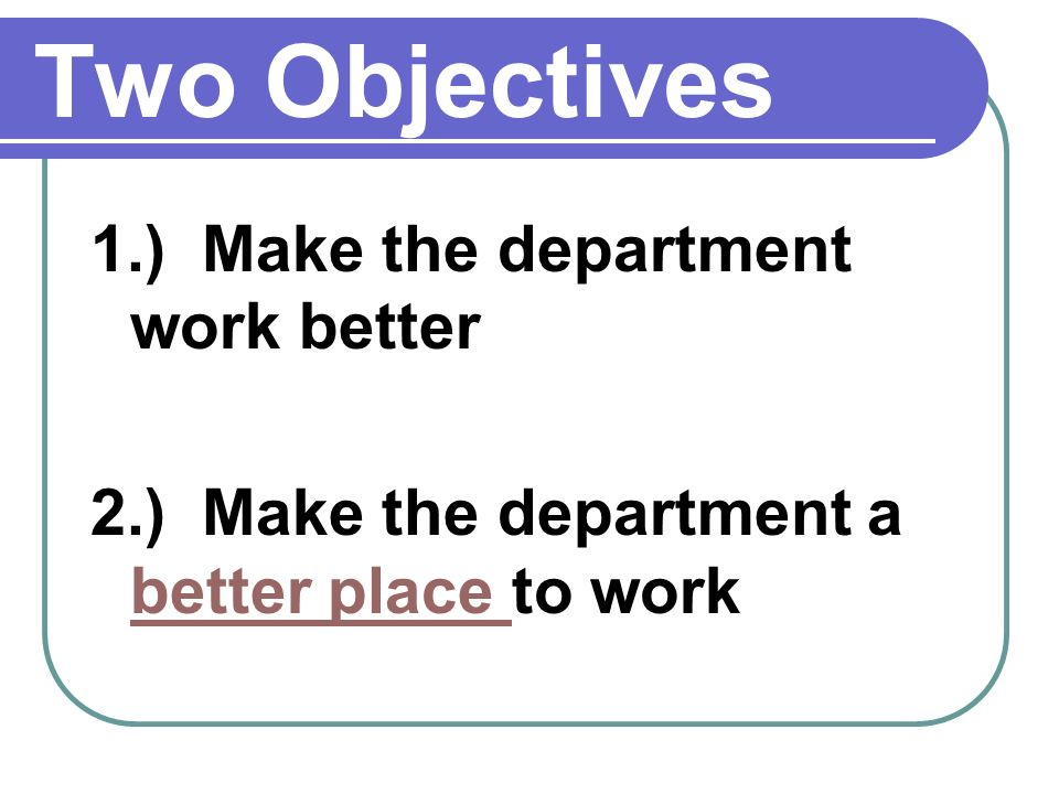 Two Objectives 1.) Make the department work better 2.) Make the department a better place to work better place