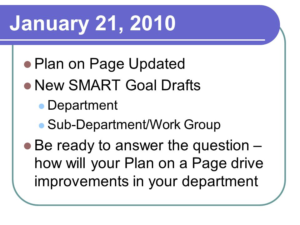 January 21, 2010 Plan on Page Updated New SMART Goal Drafts Department Sub-Department/Work Group Be ready to answer the question – how will your Plan on a Page drive improvements in your department