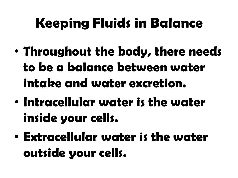 Keeping Fluids in Balance Throughout the body, there needs to be a balance between water intake and water excretion. Intracellular water is the water
