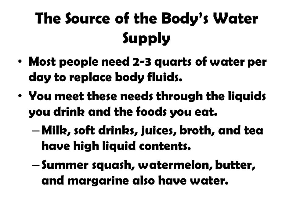 The Source of the Bodys Water Supply Most people need 2-3 quarts of water per day to replace body fluids. You meet these needs through the liquids you