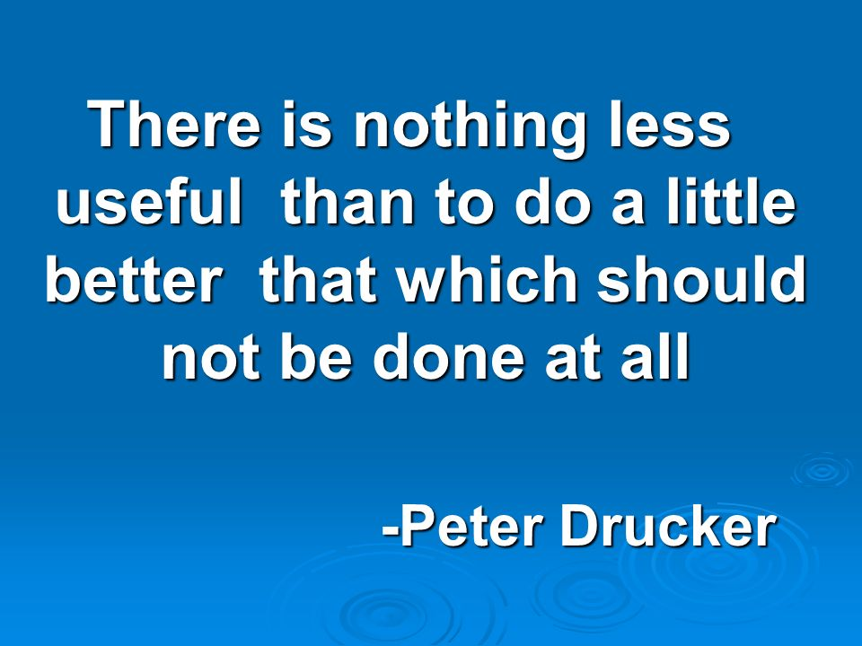 There is nothing less useful than to do a little better that which should not be done at all -Peter Drucker