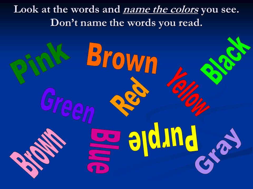 Look at the words and name the colors you see. Dont name the words you read.