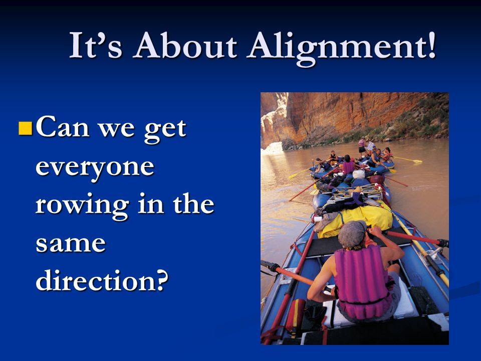 Its About Alignment! Can we get everyone rowing in the same direction? Can we get everyone rowing in the same direction?