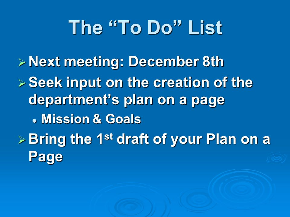 The To Do List Next meeting: December 8th Next meeting: December 8th Seek input on the creation of the departments plan on a page Seek input on the cr