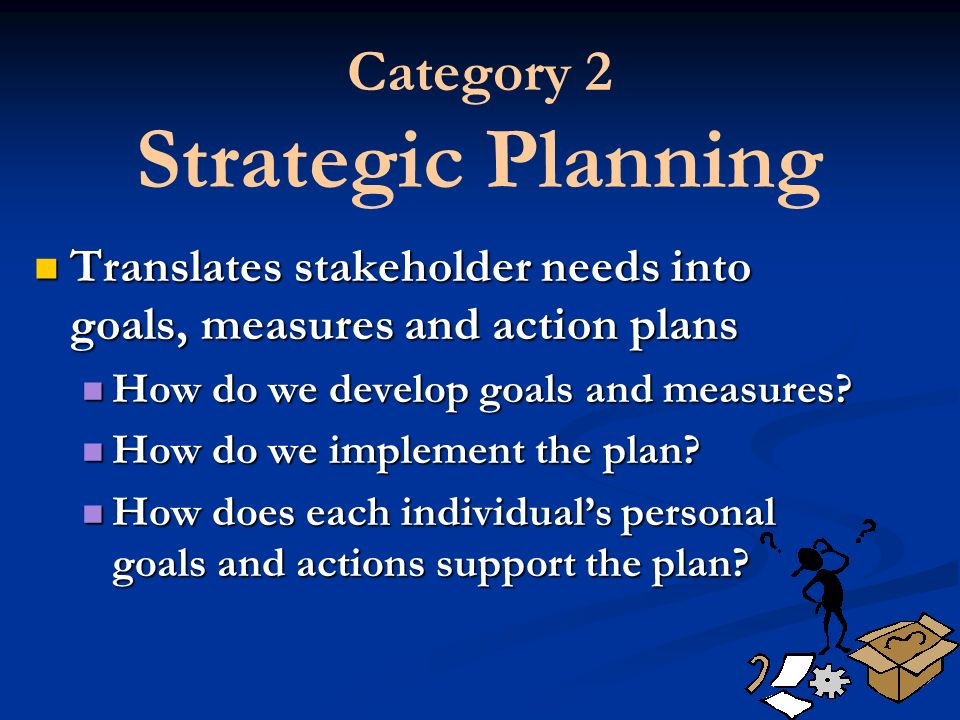 Category 2 Strategic Planning Translates stakeholder needs into goals, measures and action plans Translates stakeholder needs into goals, measures and action plans How do we develop goals and measures.