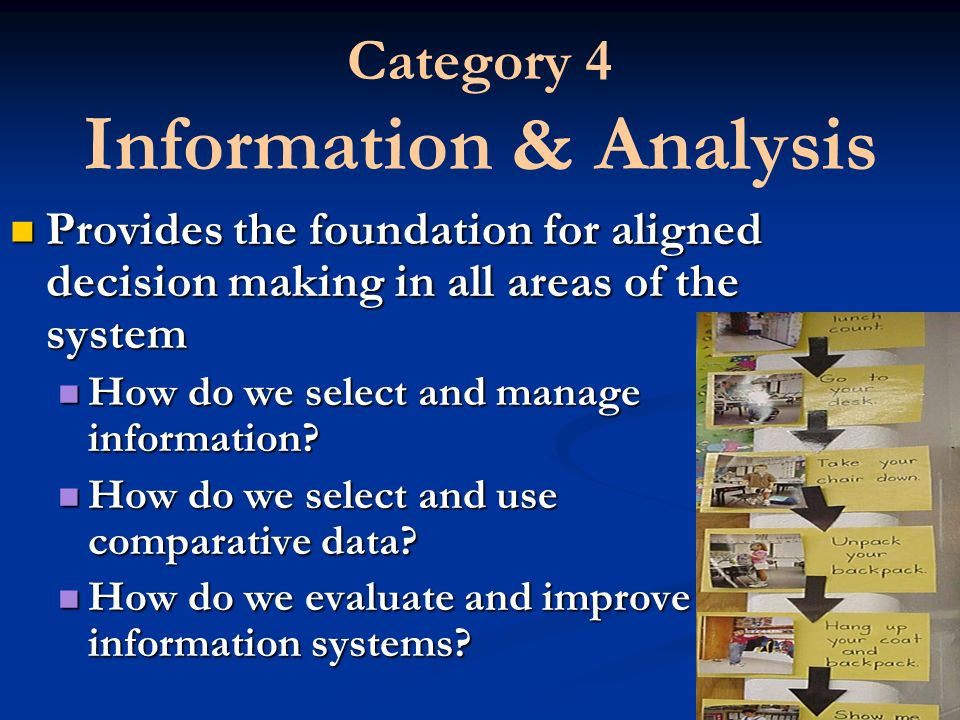 Category 4 Information & Analysis Provides the foundation for aligned decision making in all areas of the system Provides the foundation for aligned decision making in all areas of the system How do we select and manage information.
