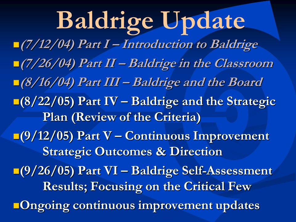 Baldrige Update (7/12/04) Part I – Introduction to Baldrige (7/12/04) Part I – Introduction to Baldrige (7/26/04) Part II – Baldrige in the Classroom (7/26/04) Part II – Baldrige in the Classroom (8/16/04) Part III – Baldrige and the Board (8/16/04) Part III – Baldrige and the Board (8/22/05) Part IV – Baldrige and the Strategic Plan (Review of the Criteria) (8/22/05) Part IV – Baldrige and the Strategic Plan (Review of the Criteria) (9/12/05) Part V – Continuous Improvement Strategic Outcomes & Direction (9/12/05) Part V – Continuous Improvement Strategic Outcomes & Direction (9/26/05) Part VI – Baldrige Self-Assessment Results; Focusing on the Critical Few (9/26/05) Part VI – Baldrige Self-Assessment Results; Focusing on the Critical Few Ongoing continuous improvement updates Ongoing continuous improvement updates
