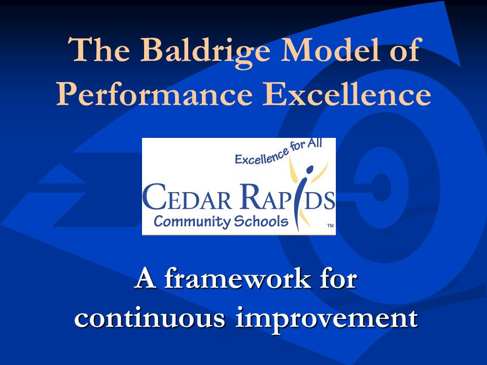 The Baldrige Model of Performance Excellence A framework for continuous improvement