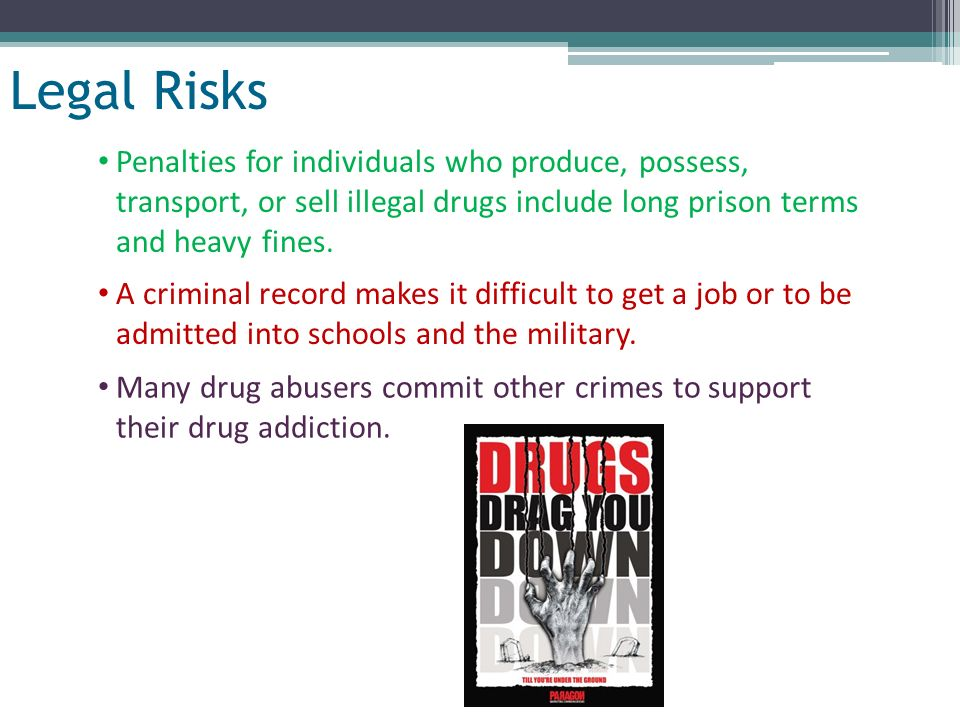 Slide 15 of 32 Legal Risks Penalties for individuals who produce, possess, transport, or sell illegal drugs include long prison terms and heavy fines.