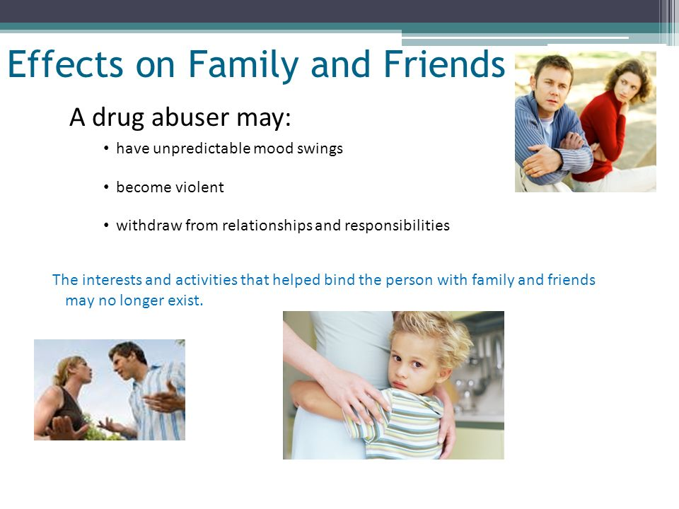 Slide 16 of 32 Effects on Family and Friends A drug abuser may: have unpredictable mood swings become violent withdraw from relationships and responsi