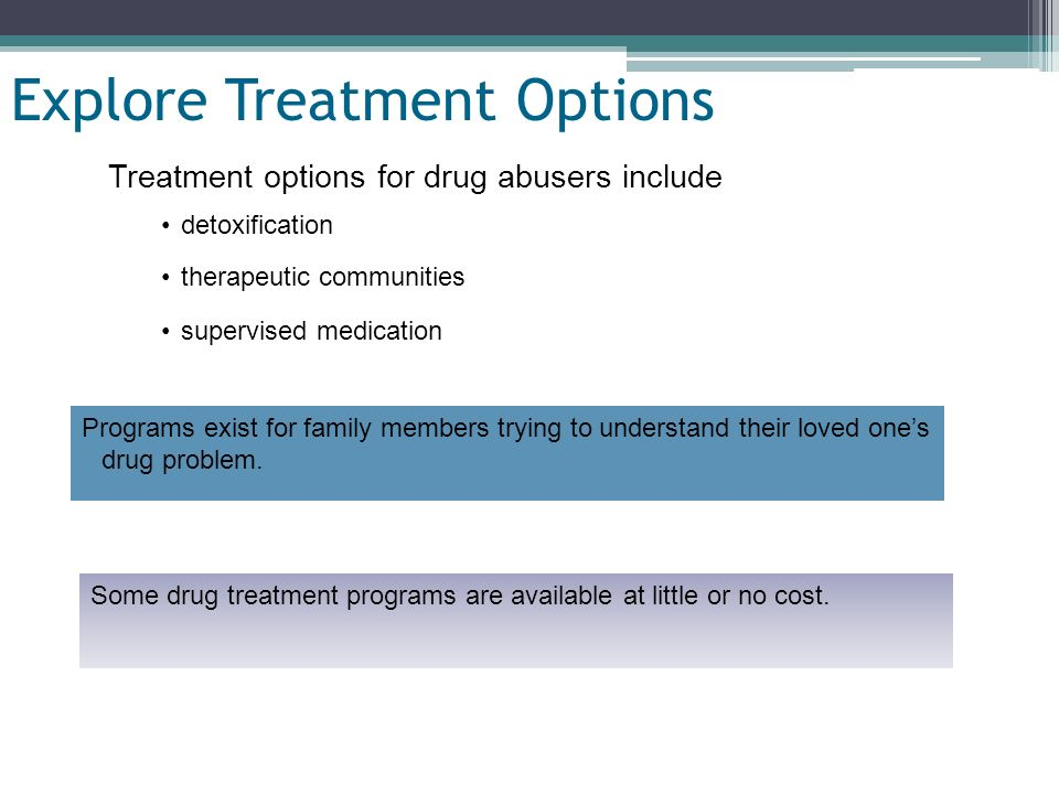 Slide 22 of 19 Explore Treatment Options Treatment options for drug abusers include detoxification therapeutic communities supervised medication Progr