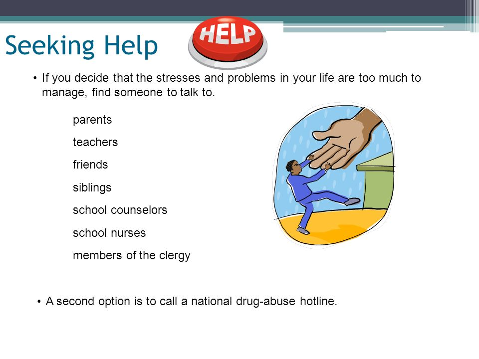Slide 23 of 19 Seeking Help If you decide that the stresses and problems in your life are too much to manage, find someone to talk to. parents teacher