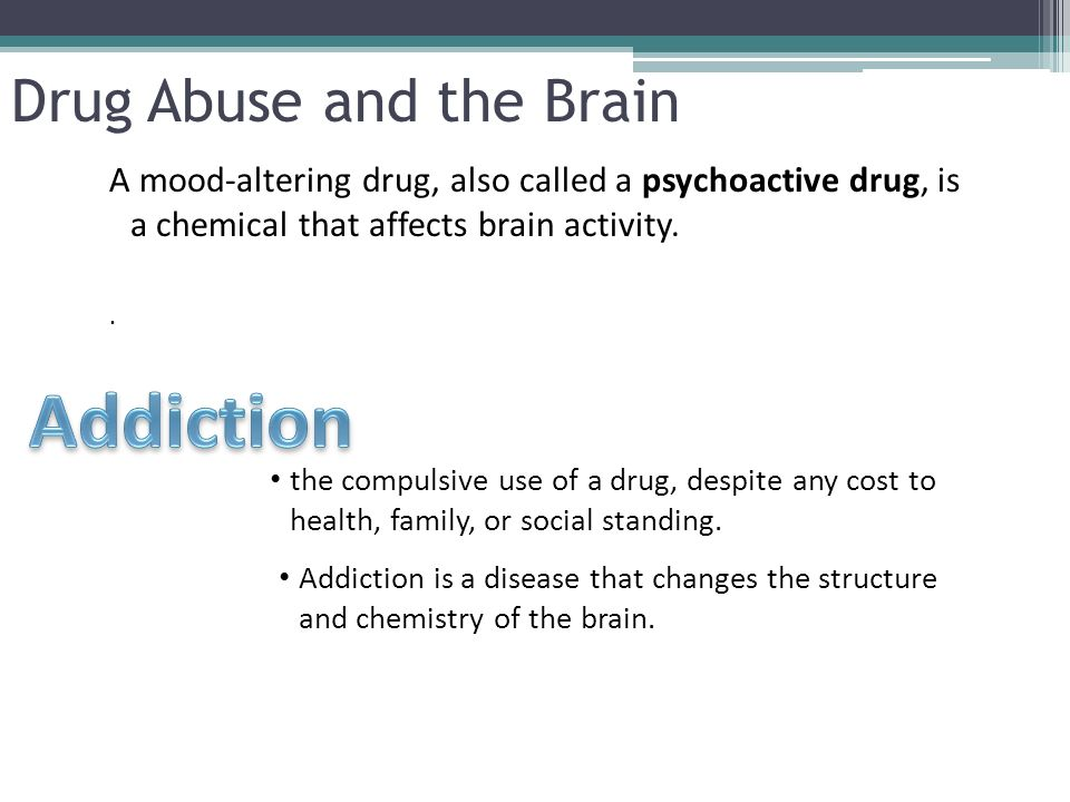 A mood-altering drug, also called a psychoactive drug, is a chemical that affects brain activity. Drug Abuse and the Brain. the compulsive use of a dr