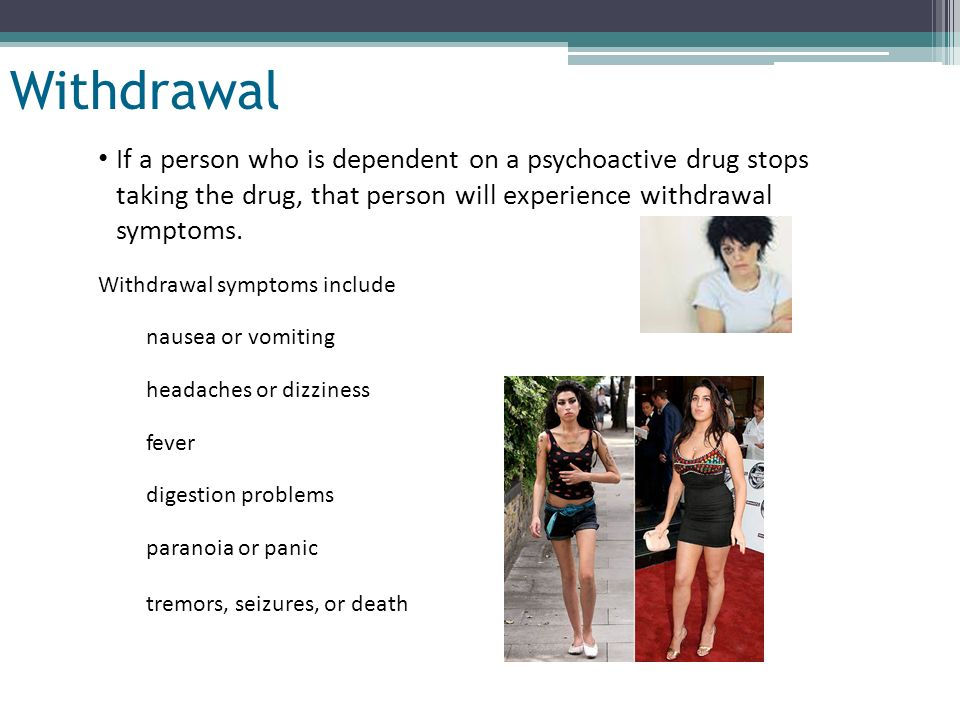 Slide 9 of 32 Withdrawal If a person who is dependent on a psychoactive drug stops taking the drug, that person will experience withdrawal symptoms. W