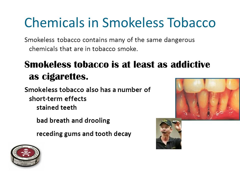Smokeless tobacco contains many of the same dangerous chemicals that are in tobacco smoke. Chemicals in Smokeless Tobacco stained teeth bad breath and