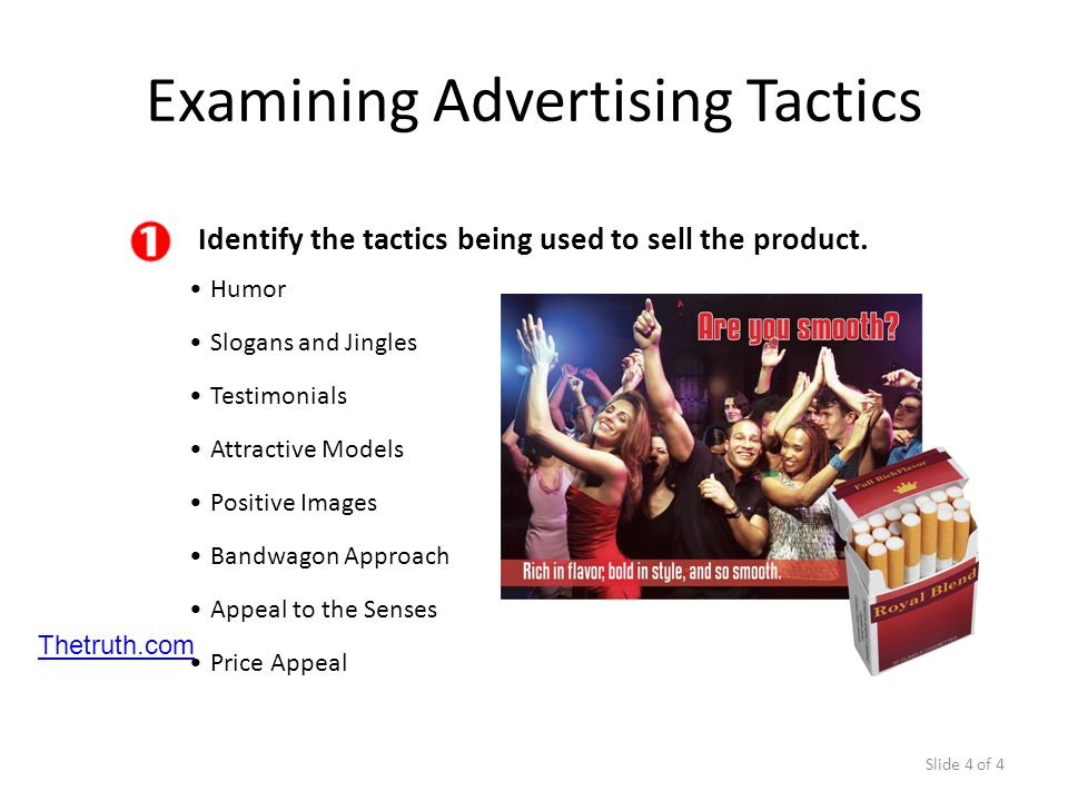 Slide 4 of 4 Identify the tactics being used to sell the product. Humor Examining Advertising Tactics Slogans and Jingles Testimonials Attractive Mode
