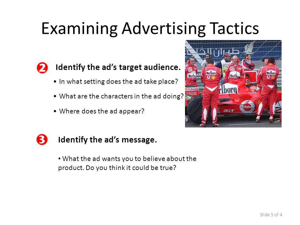 Slide 5 of 4 Identify the ads target audience. In what setting does the ad take place? Examining Advertising Tactics What are the characters in the ad