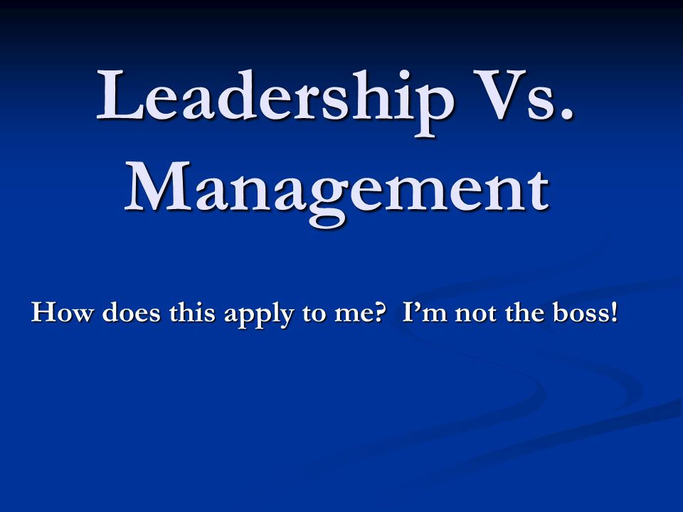 Leadership Vs. Management How does this apply to me? Im not the boss!