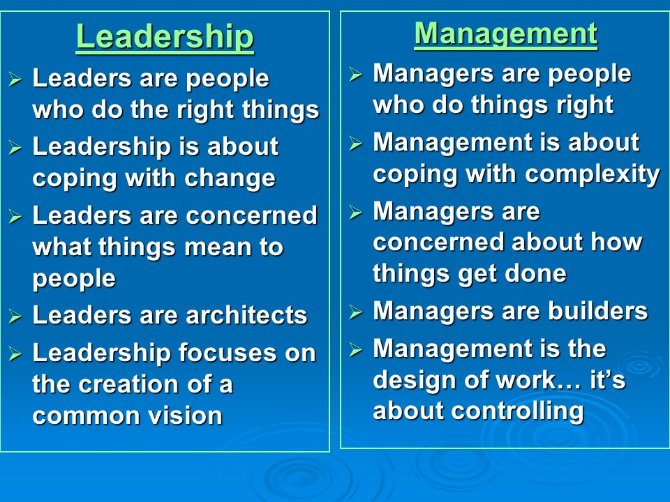 Leadership Leaders are people who do the right things Leaders are people who do the right things Leadership is about coping with change Leadership is about coping with change Leaders are concerned what things mean to people Leaders are concerned what things mean to people Leaders are architects Leaders are architects Leadership focuses on the creation of a common vision Leadership focuses on the creation of a common visionManagement Managers are people who do things right Managers are people who do things right Management is about coping with complexity Management is about coping with complexity Managers are concerned about how things get done Managers are concerned about how things get done Managers are builders Managers are builders Management is the design of work… its about controlling Management is the design of work… its about controlling