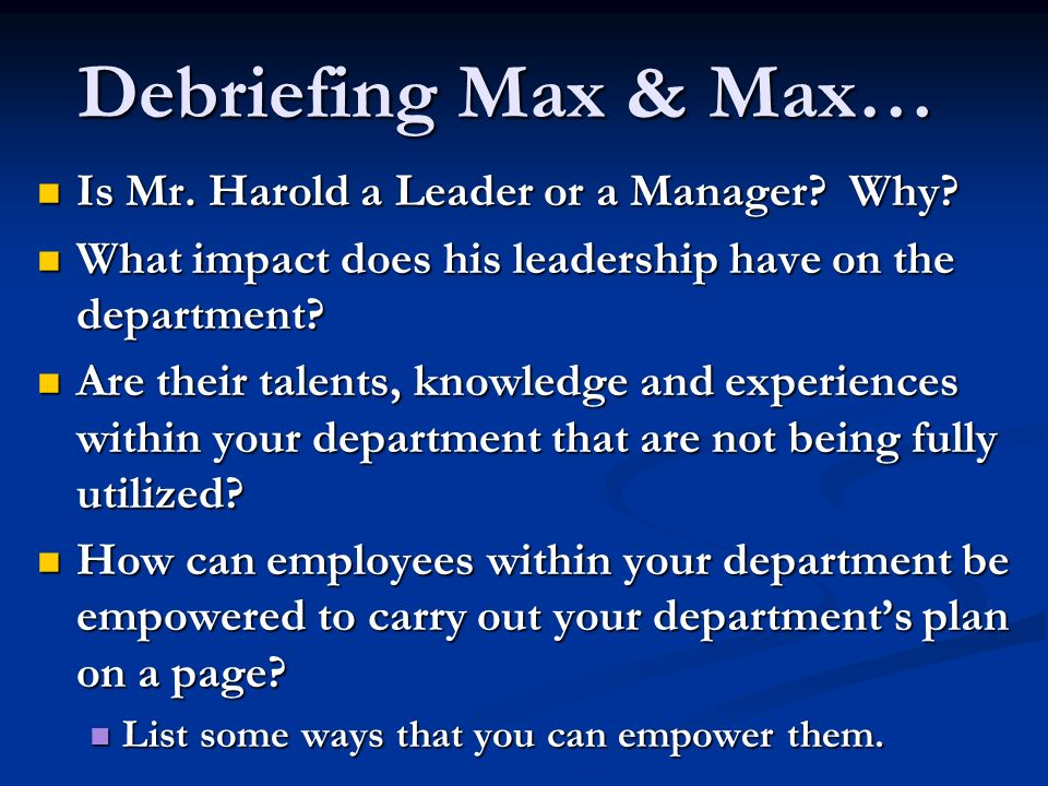 Debriefing Max & Max… Is Mr. Harold a Leader or a Manager? Why? Is Mr. Harold a Leader or a Manager? Why? What impact does his leadership have on the