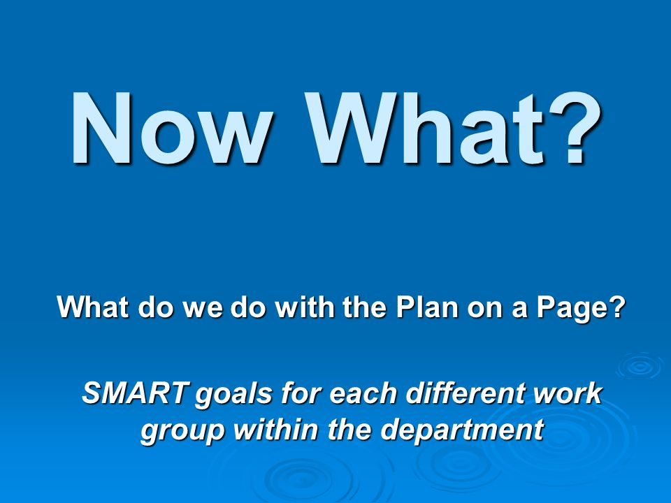 Now What? What do we do with the Plan on a Page? SMART goals for each different work group within the department