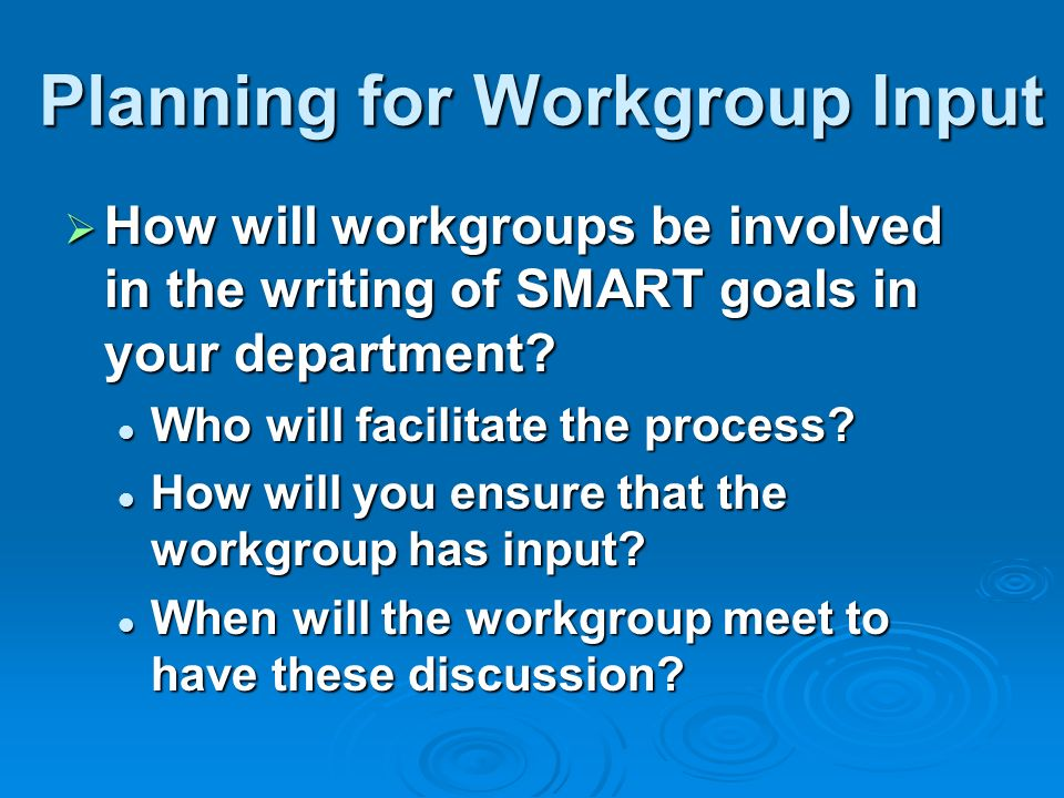 Planning for Workgroup Input How will workgroups be involved in the writing of SMART goals in your department? How will workgroups be involved in the