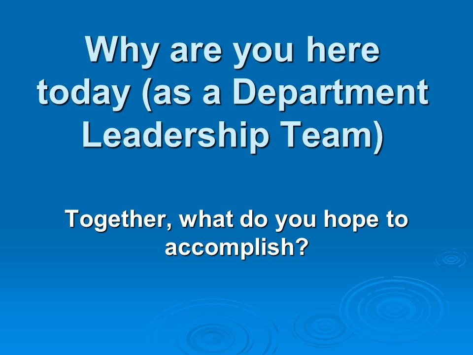 Why are you here today (as a Department Leadership Team) Together, what do you hope to accomplish