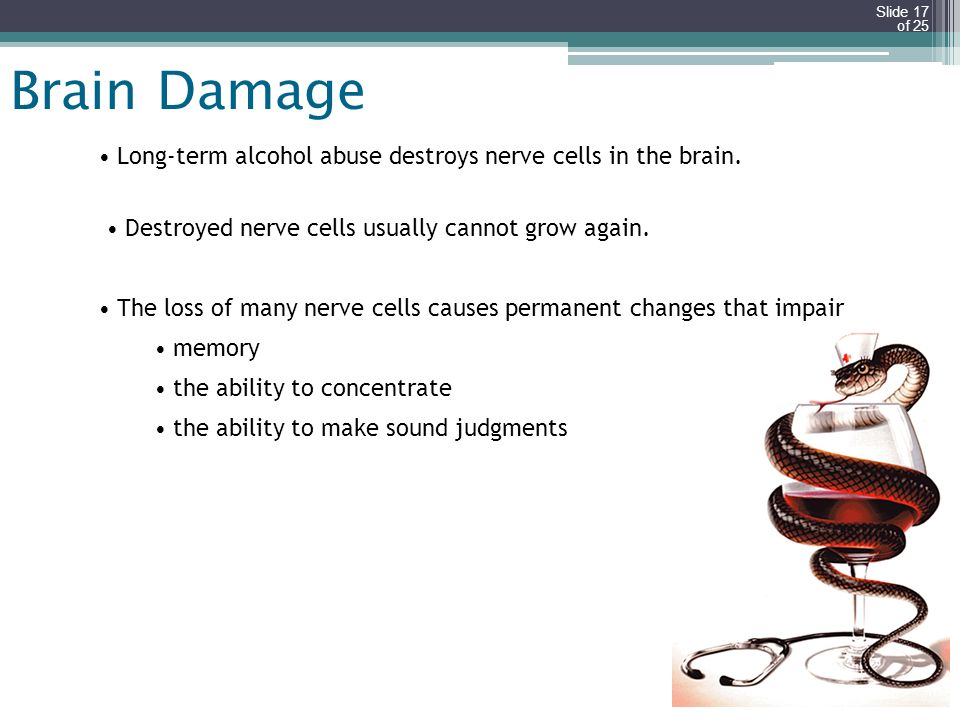 Slide 17 of 25 Brain Damage Long-term alcohol abuse destroys nerve cells in the brain. Destroyed nerve cells usually cannot grow again. The loss of ma