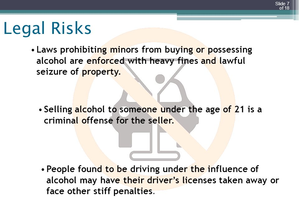 Slide 7 of 18 Legal Risks Laws prohibiting minors from buying or possessing alcohol are enforced with heavy fines and lawful seizure of property. Sell